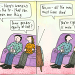 "A cartoon of women joking - ""Oh look, there's women's sport on the TV - that can only mean one thing"". ""Some gender equality at last?"" ""No, no - all the men must have died."" ""You're right, that seems more likely"""