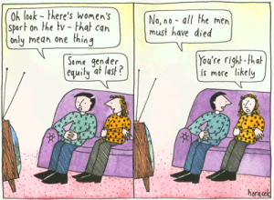 """A cartoon of women joking - """"Oh look, there's women's sport on the TV - that can only mean one thing"""". """"Some gender equality at last?"""" """"No, no - all the men must have died."""" """"You're right, that seems more likely"""""""